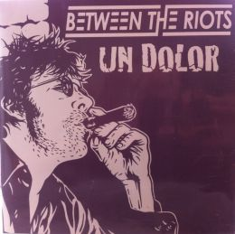 UN DOLOR / BETWEEN THE RIOTS : Split Ep